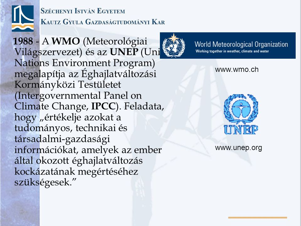 """1988 - A WMO (Meteorológiai Világszervezet) és az UNEP (United Nations Environment Program) megalapítja az Éghajlatváltozási Kormányközi Testületet (Intergovernmental Panel on Climate Change, IPCC). Feladata, hogy """"értékelje azokat a tudományos, technikai és társadalmi-gazdasági információkat, amelyek az ember által okozott éghajlatváltozás kockázatának megértéséhez szükségesek."""