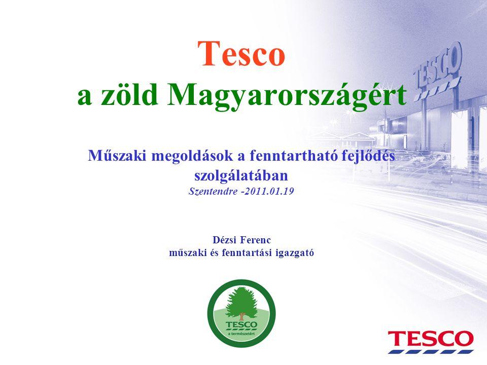 Tesco a zöld Magyarországért Műszaki megoldások a fenntartható fejlődés szolgálatában Szentendre -2011.01.19 Dézsi Ferenc műszaki és fenntartási igazgató