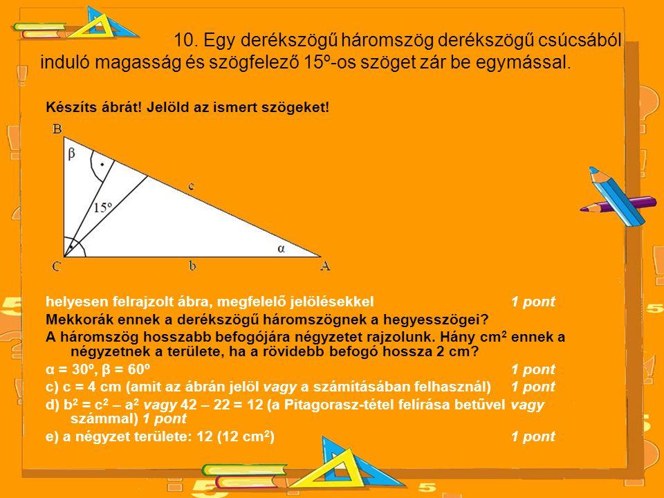 10. Egy derékszögű háromszög derékszögű csúcsából induló magasság és szögfelező 15º-os szöget zár be egymással.