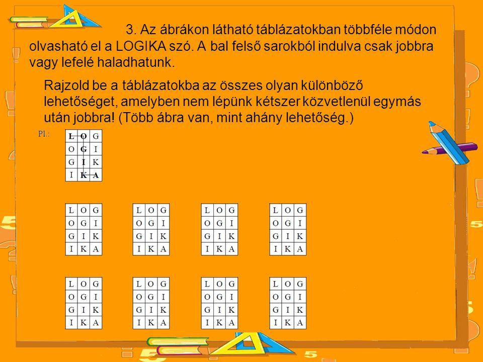 3. Az ábrákon látható táblázatokban többféle módon olvasható el a LOGIKA szó. A bal felső sarokból indulva csak jobbra vagy lefelé haladhatunk.