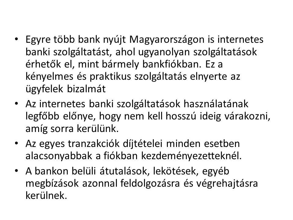 Egyre több bank nyújt Magyarországon is internetes banki szolgáltatást, ahol ugyanolyan szolgáltatások érhetők el, mint bármely bankfiókban. Ez a kényelmes és praktikus szolgáltatás elnyerte az ügyfelek bizalmát