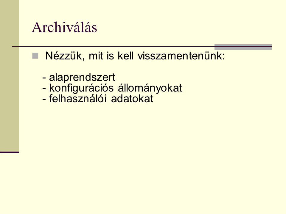 Archiválás Nézzük, mit is kell visszamentenünk: - alaprendszert - konfigurációs állományokat - felhasználói adatokat.
