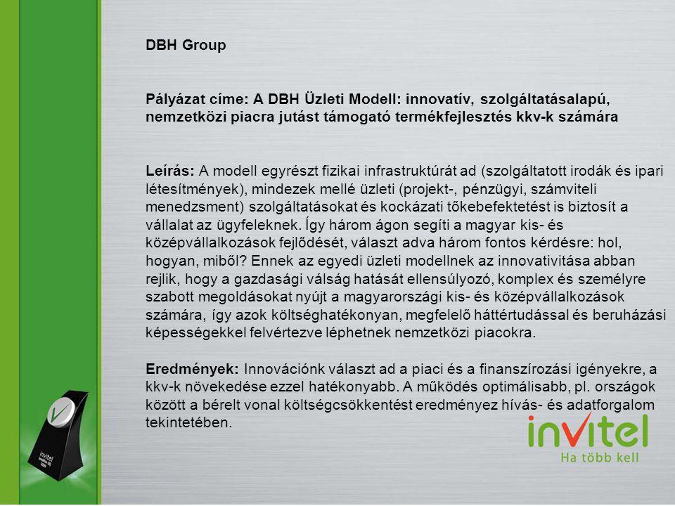 DBH Group Pályázat címe: A DBH Üzleti Modell: innovatív, szolgáltatásalapú, nemzetközi piacra jutást támogató termékfejlesztés kkv-k számára Leírás: A modell egyrészt fizikai infrastruktúrát ad (szolgáltatott irodák és ipari létesítmények), mindezek mellé üzleti (projekt-, pénzügyi, számviteli menedzsment) szolgáltatásokat és kockázati tőkebefektetést is biztosít a vállalat az ügyfeleknek.