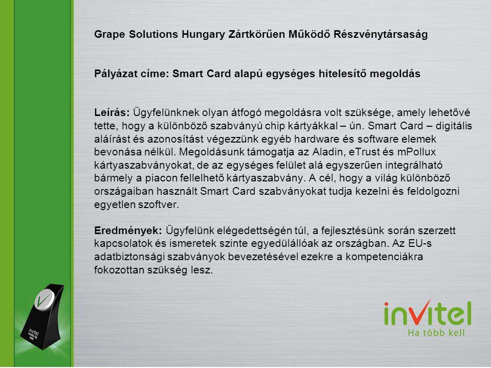 Grape Solutions Hungary Zártkörűen Működő Részvénytársaság Pályázat címe: Smart Card alapú egységes hitelesítő megoldás Leírás: Ügyfelünknek olyan átfogó megoldásra volt szüksége, amely lehetővé tette, hogy a különböző szabványú chip kártyákkal – ún.