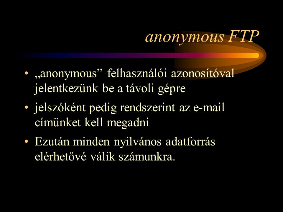 """anonymous FTP """"anonymous felhasználói azonosítóval jelentkezünk be a távoli gépre. jelszóként pedig rendszerint az e-mail címünket kell megadni."""