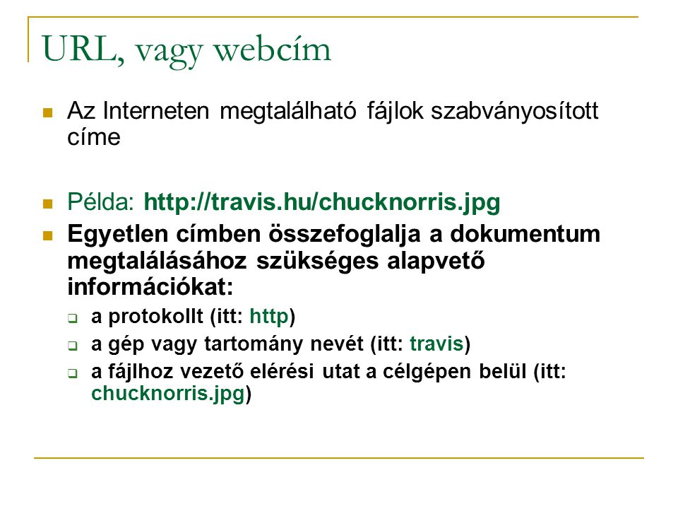 URL, vagy webcím Az Interneten megtalálható fájlok szabványosított címe. Példa: http://travis.hu/chucknorris.jpg.