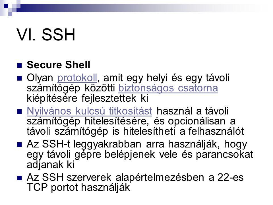 VI. SSH Secure Shell. Olyan protokoll, amit egy helyi és egy távoli számítógép közötti biztonságos csatorna kiépítésére fejlesztettek ki.