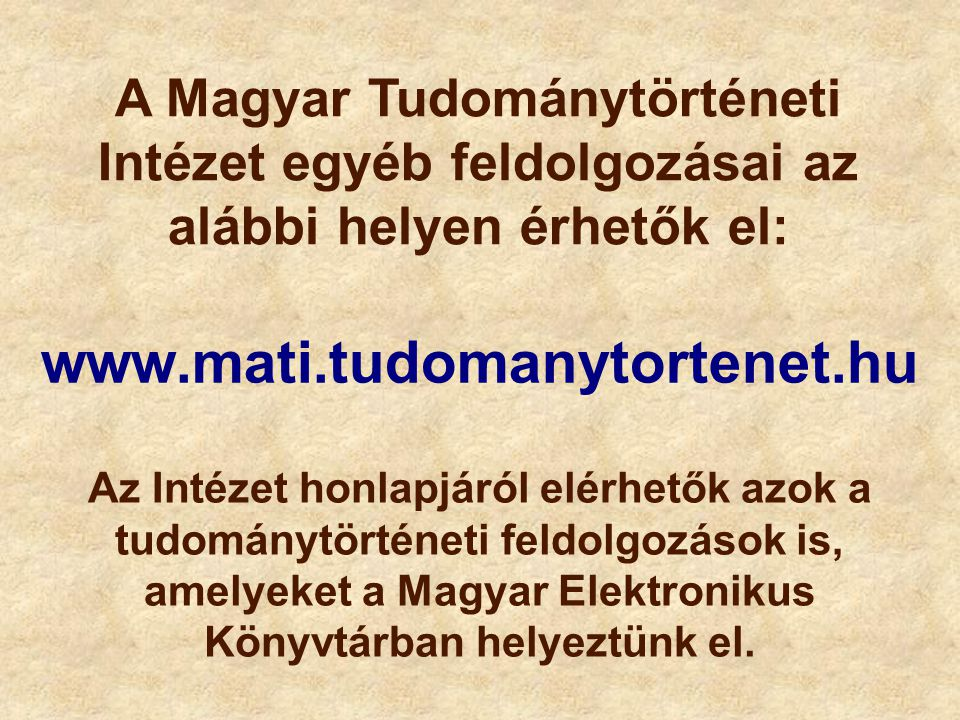 A Magyar Tudománytörténeti Intézet egyéb feldolgozásai az alábbi helyen érhetők el: