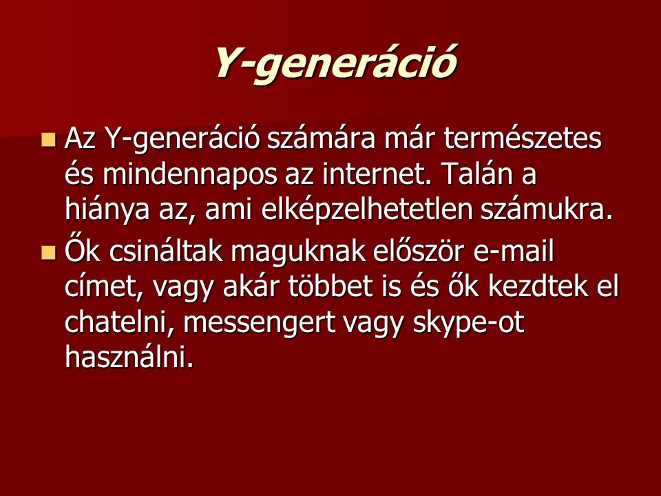Y-generáció Az Y-generáció számára már természetes és mindennapos az internet. Talán a hiánya az, ami elképzelhetetlen számukra.