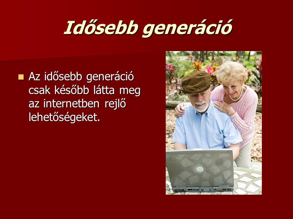 Idősebb generáció Az idősebb generáció csak később látta meg az internetben rejlő lehetőségeket.