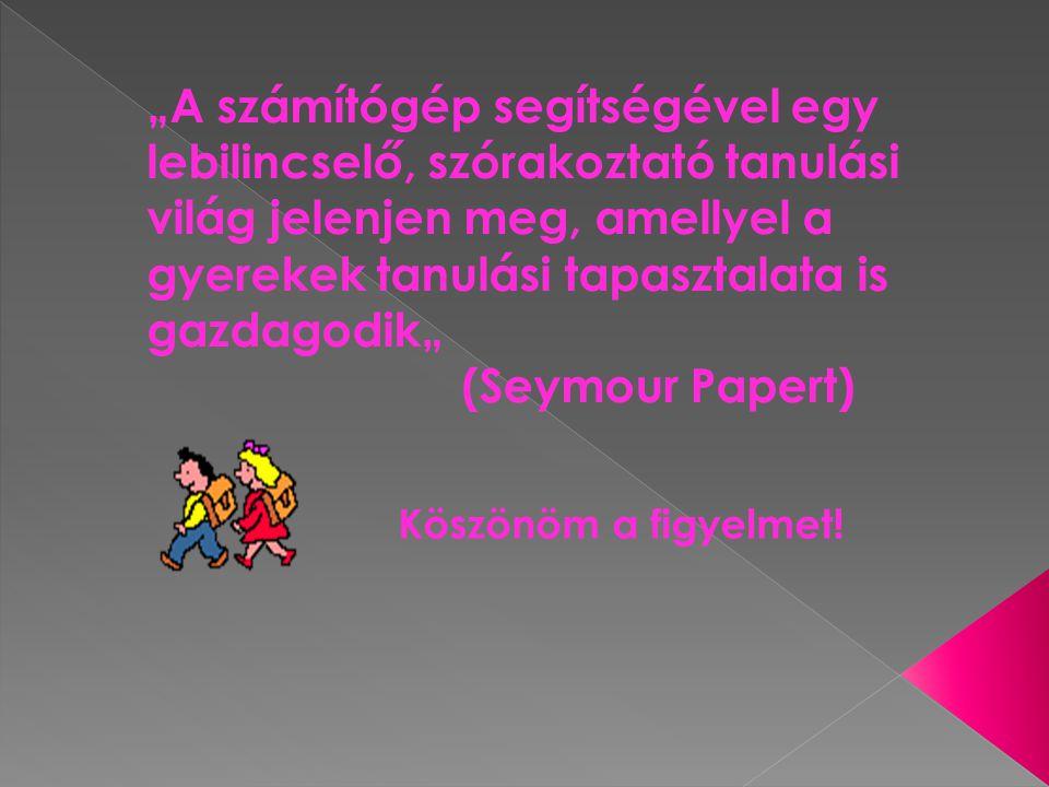 """""""A számítógép segítségével egy lebilincselő, szórakoztató tanulási világ jelenjen meg, amellyel a gyerekek tanulási tapasztalata is gazdagodik"""" (Seymour Papert)"""