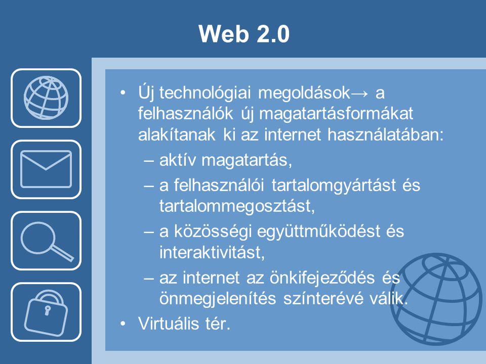 Web 2.0 Új technológiai megoldások→ a felhasználók új magatartásformákat alakítanak ki az internet használatában: