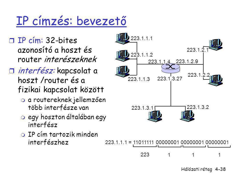 IP címzés: bevezető IP cím: 32-bites azonosító a hoszt és router interészeknek. interfész: kapcsolat a hoszt /router és a fizikai kapcsolat között.