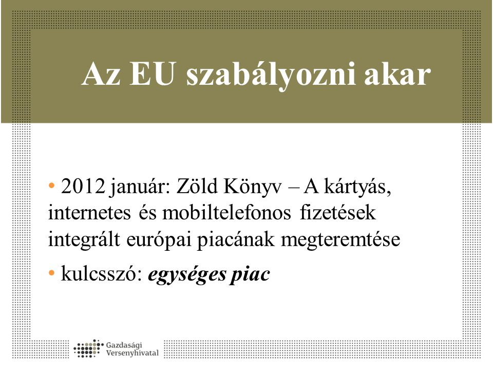 Az EU szabályozni akar 2012 január: Zöld Könyv – A kártyás, internetes és mobiltelefonos fizetések integrált európai piacának megteremtése.