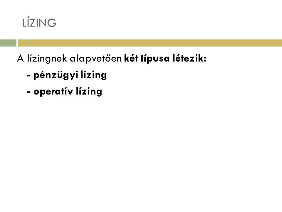 LÍZING A lízingnek alapvetően két típusa létezik: - pénzügyi lízing - operatív lízing