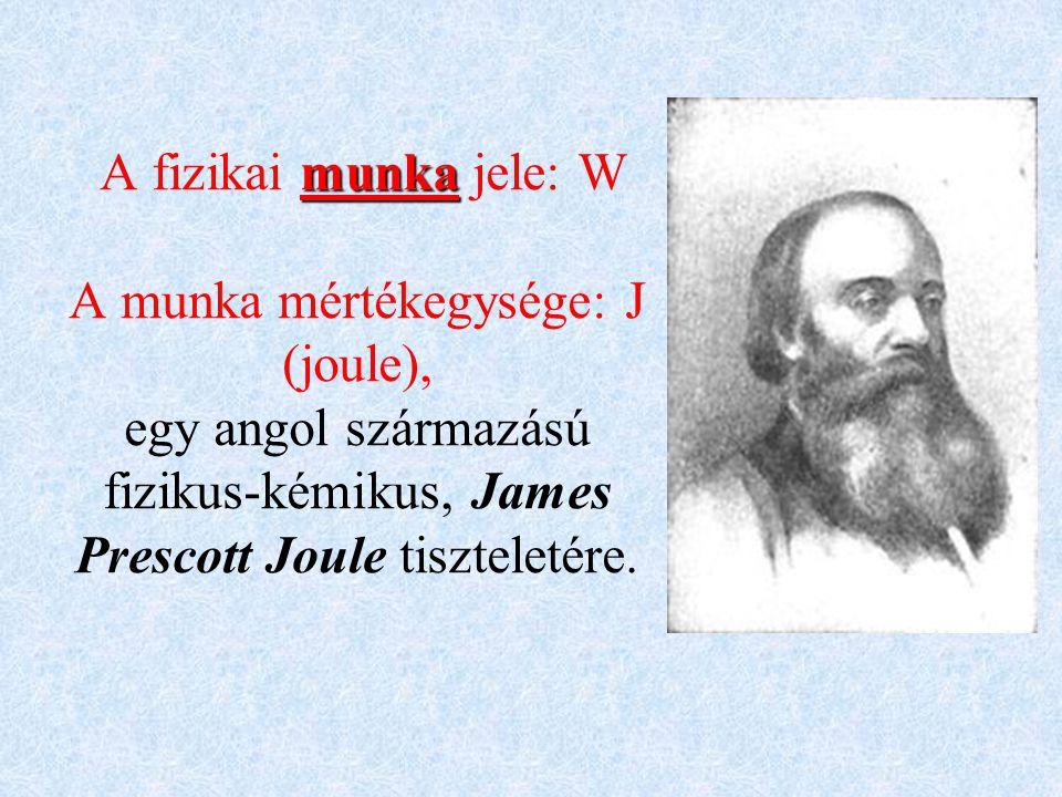 A fizikai munka jele: W A munka mértékegysége: J (joule), egy angol származású fizikus-kémikus, James Prescott Joule tiszteletére.