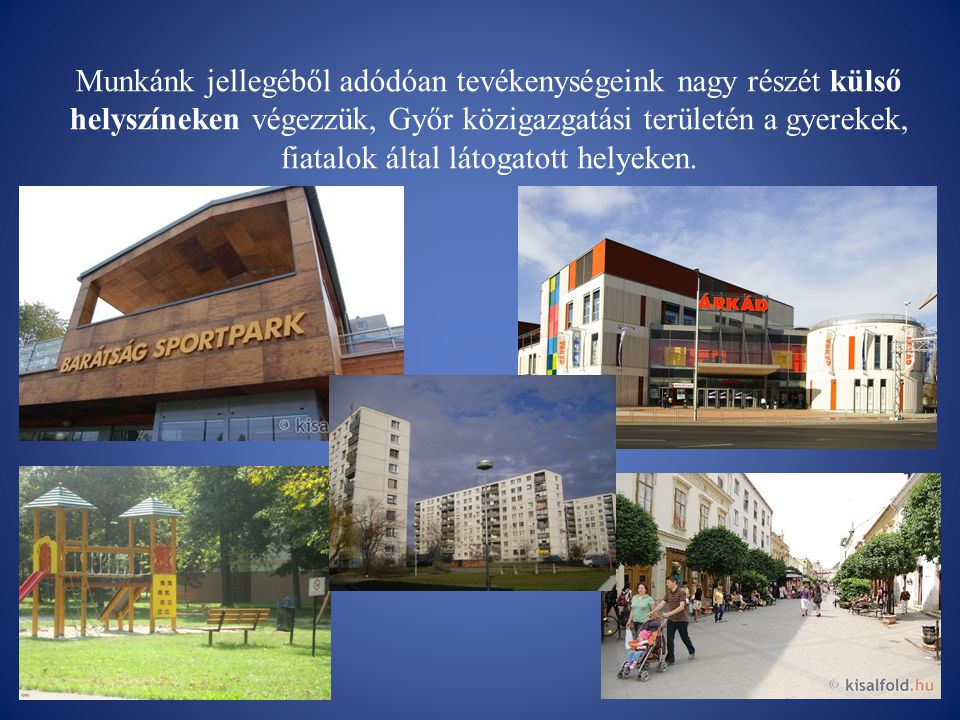 Munkánk jellegéből adódóan tevékenységeink nagy részét külső helyszíneken végezzük, Győr közigazgatási területén a gyerekek, fiatalok által látogatott helyeken.