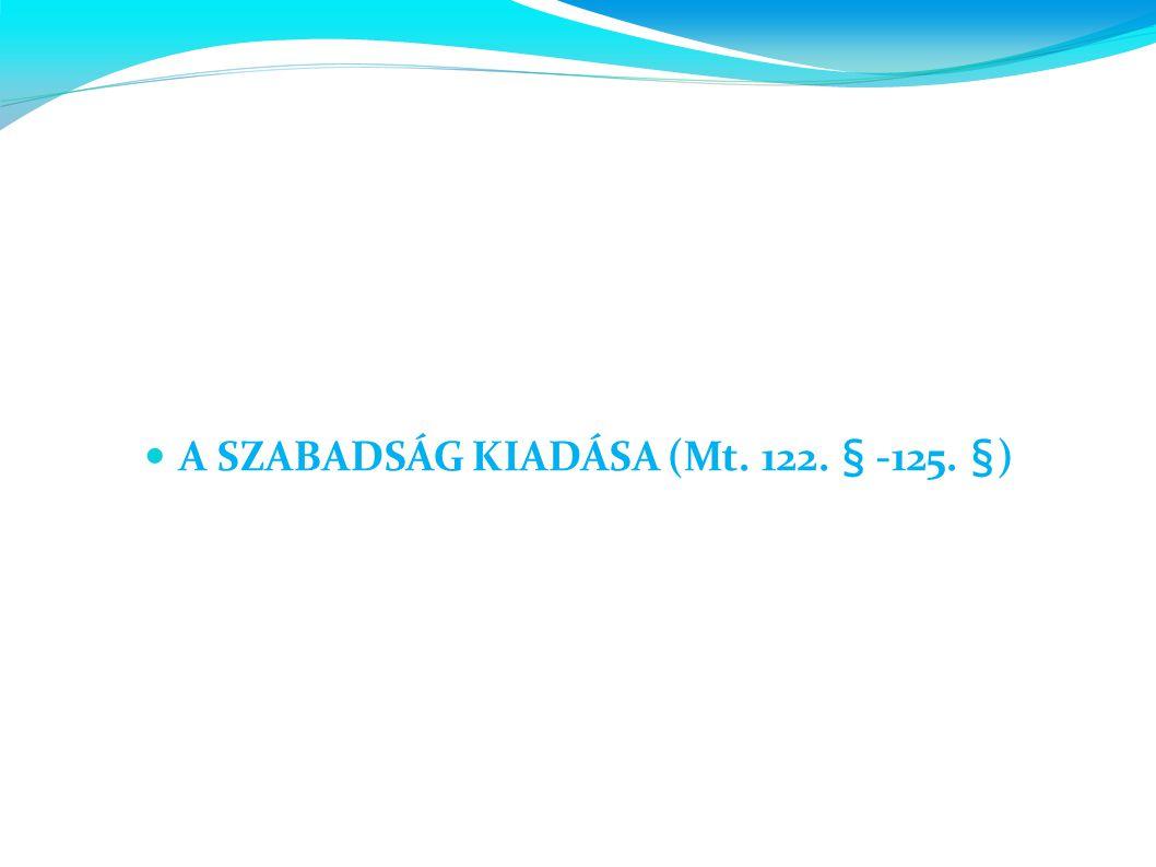 A SZABADSÁG KIADÁSA (Mt. 122. § -125. §)