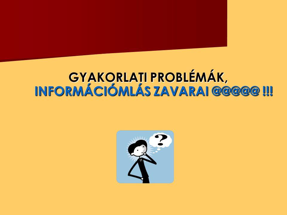 GYAKORLATI PROBLÉMÁK, INFORMÁCIÓMLÁS ZAVARAI @@@@@ !!!