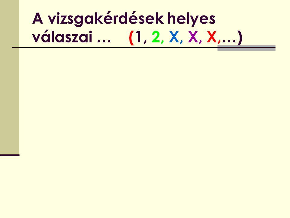 A vizsgakérdések helyes válaszai … (1, 2, X, X, X,…)