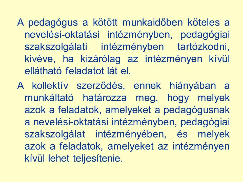 A pedagógus a kötött munkaidőben köteles a nevelési-oktatási intézményben, pedagógiai szakszolgálati intézményben tartózkodni, kivéve, ha kizárólag az intézményen kívül ellátható feladatot lát el.