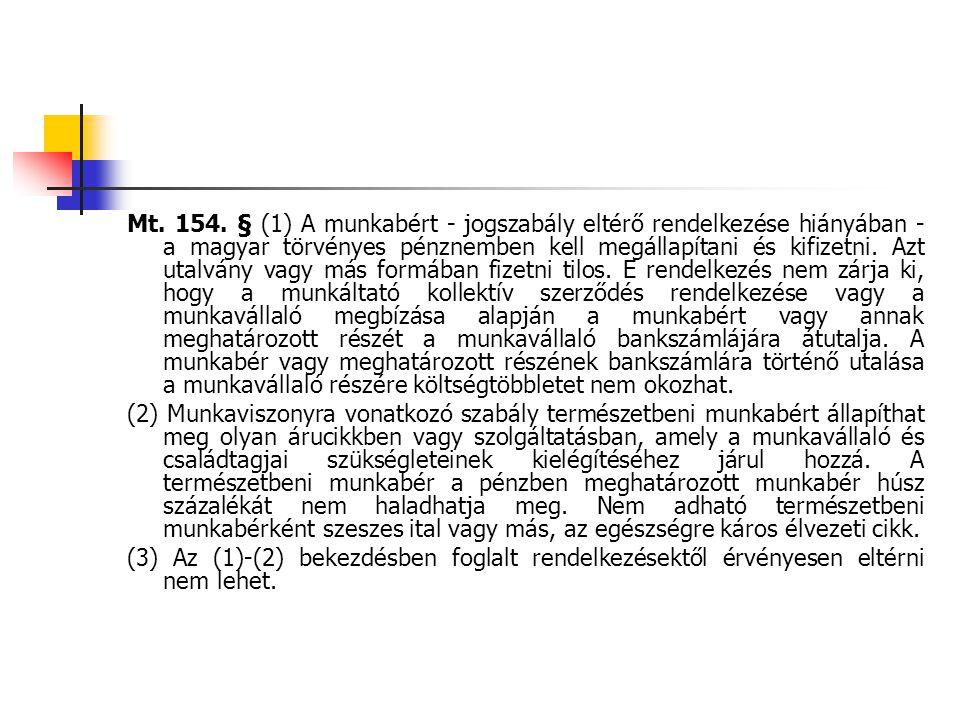 Mt. 154. § (1) A munkabért - jogszabály eltérő rendelkezése hiányában - a magyar törvényes pénznemben kell megállapítani és kifizetni. Azt utalvány vagy más formában fizetni tilos. E rendelkezés nem zárja ki, hogy a munkáltató kollektív szerződés rendelkezése vagy a munkavállaló megbízása alapján a munkabért vagy annak meghatározott részét a munkavállaló bankszámlájára átutalja. A munkabér vagy meghatározott részének bankszámlára történő utalása a munkavállaló részére költségtöbbletet nem okozhat.