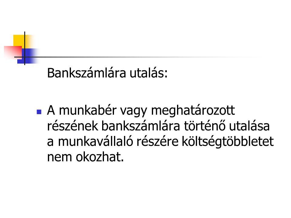 Bankszámlára utalás: A munkabér vagy meghatározott részének bankszámlára történő utalása a munkavállaló részére költségtöbbletet nem okozhat.