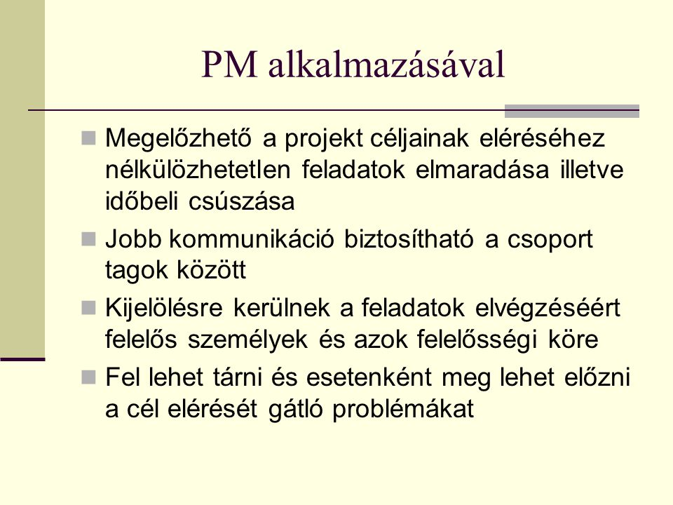 PM alkalmazásával Megelőzhető a projekt céljainak eléréséhez nélkülözhetetlen feladatok elmaradása illetve időbeli csúszása.