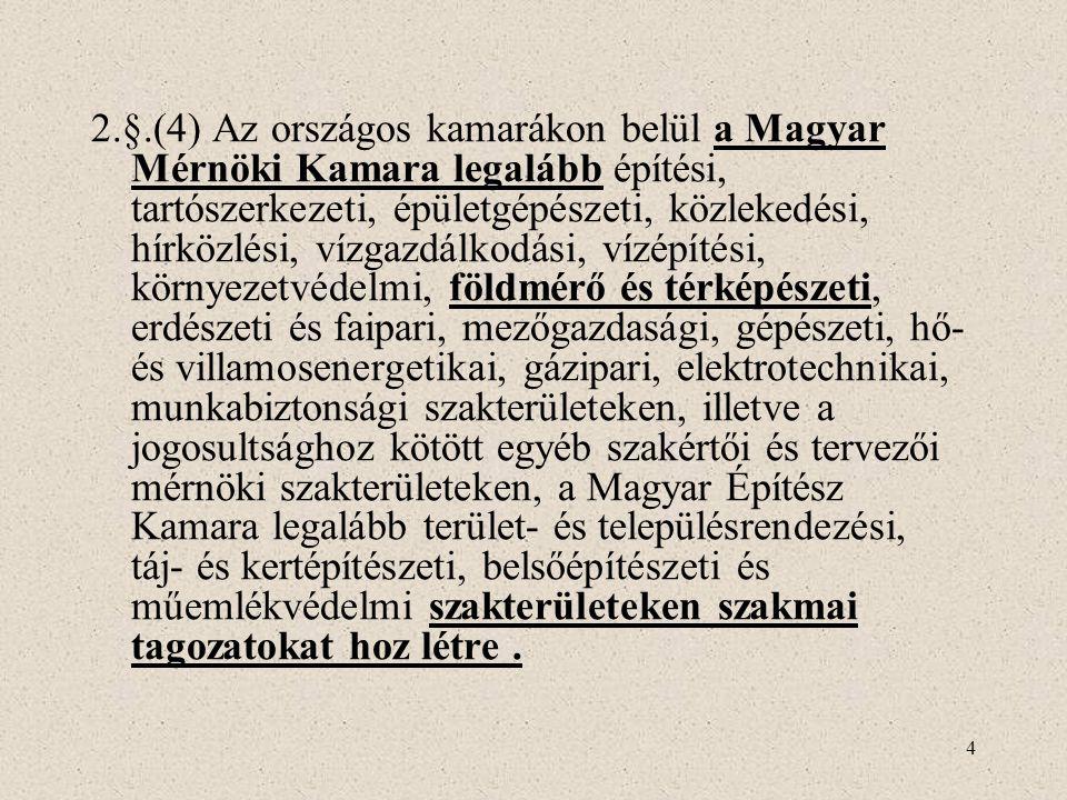 2.§.(4) Az országos kamarákon belül a Magyar Mérnöki Kamara legalább építési, tartószerkezeti, épületgépészeti, közlekedési, hírközlési, vízgazdálkodási, vízépítési, környezetvédelmi, földmérő és térképészeti, erdészeti és faipari, mezőgazdasági, gépészeti, hő- és villamosenergetikai, gázipari, elektrotechnikai, munkabiztonsági szakterületeken, illetve a jogosultsághoz kötött egyéb szakértői és tervezői mérnöki szakterületeken, a Magyar Építész Kamara legalább terület- és településrendezési, táj- és kertépítészeti, belsőépítészeti és műemlékvédelmi szakterületeken szakmai tagozatokat hoz létre .