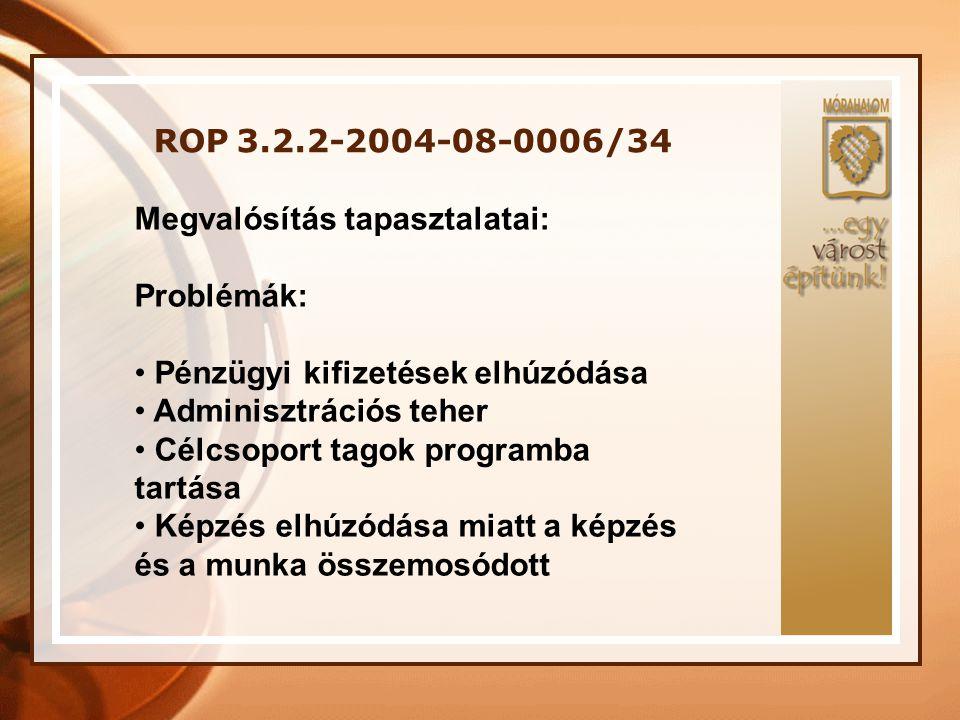 ROP 3.2.2-2004-08-0006/34 Megvalósítás tapasztalatai: Problémák: Pénzügyi kifizetések elhúzódása.