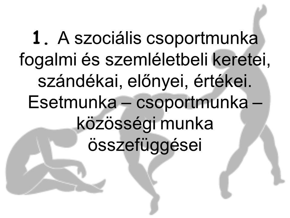 1. A szociális csoportmunka fogalmi és szemléletbeli keretei, szándékai, előnyei, értékei.