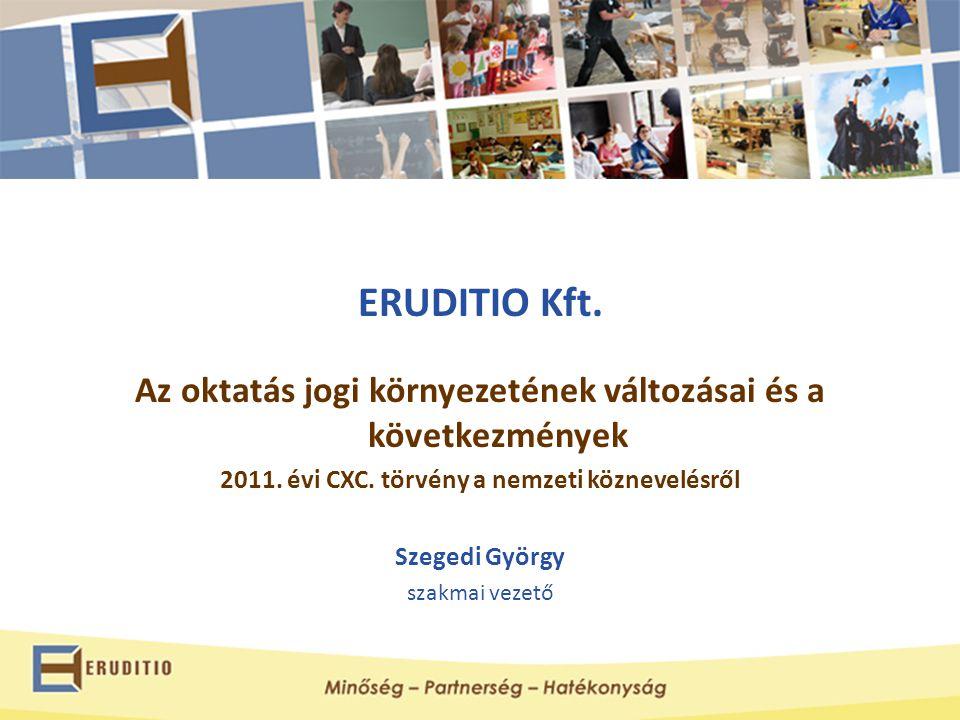 ERUDITIO Kft. Az oktatás jogi környezetének változásai és a következmények. 2011. évi CXC. törvény a nemzeti köznevelésről.