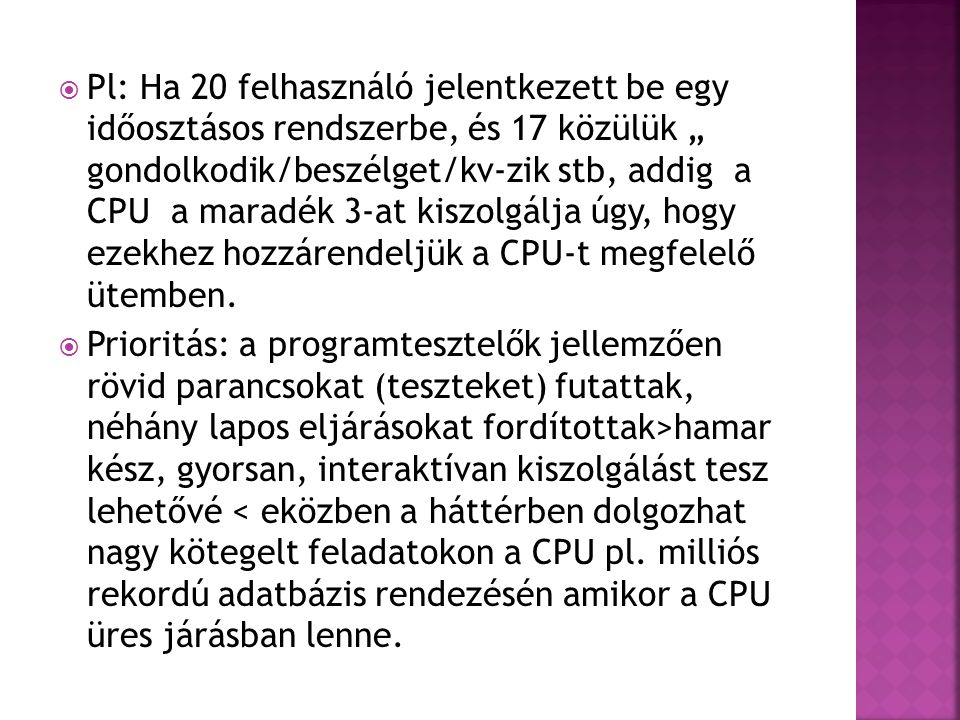 """Pl: Ha 20 felhasználó jelentkezett be egy időosztásos rendszerbe, és 17 közülük """" gondolkodik/beszélget/kv-zik stb, addig a CPU a maradék 3-at kiszolgálja úgy, hogy ezekhez hozzárendeljük a CPU-t megfelelő ütemben."""
