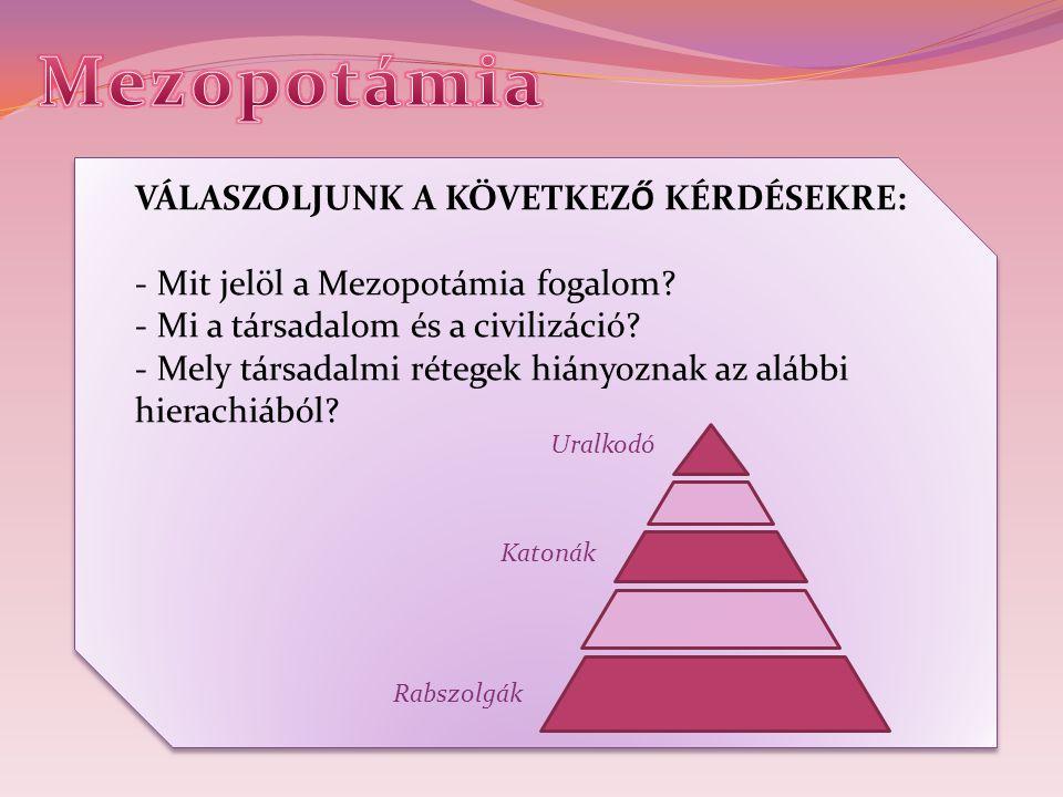 Mezopotámia VÁLASZOLJUNK A KÖVETKEZŐ KÉRDÉSEKRE: