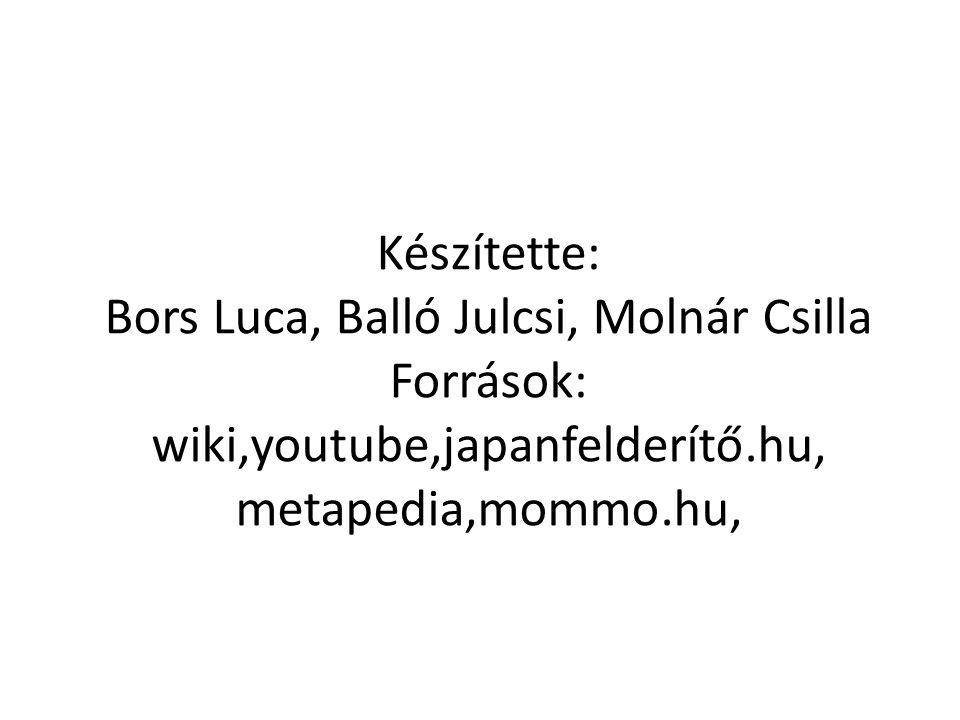 Készítette: Bors Luca, Balló Julcsi, Molnár Csilla Források: wiki,youtube,japanfelderítő.hu, metapedia,mommo.hu,
