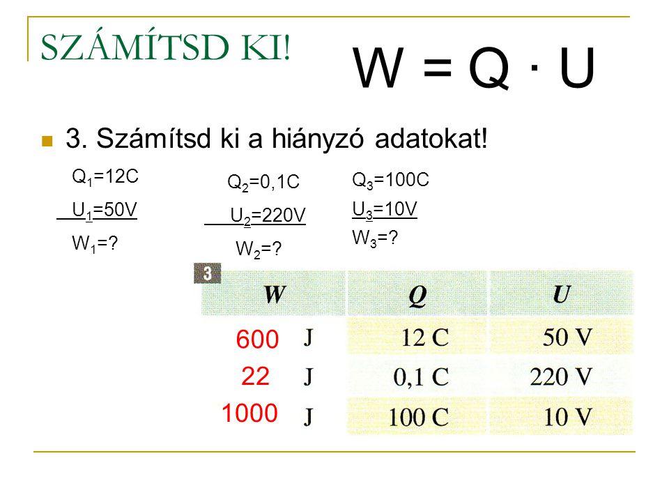 W = Q ∙ U SZÁMÍTSD KI! 3. Számítsd ki a hiányzó adatokat! 600 22 1000