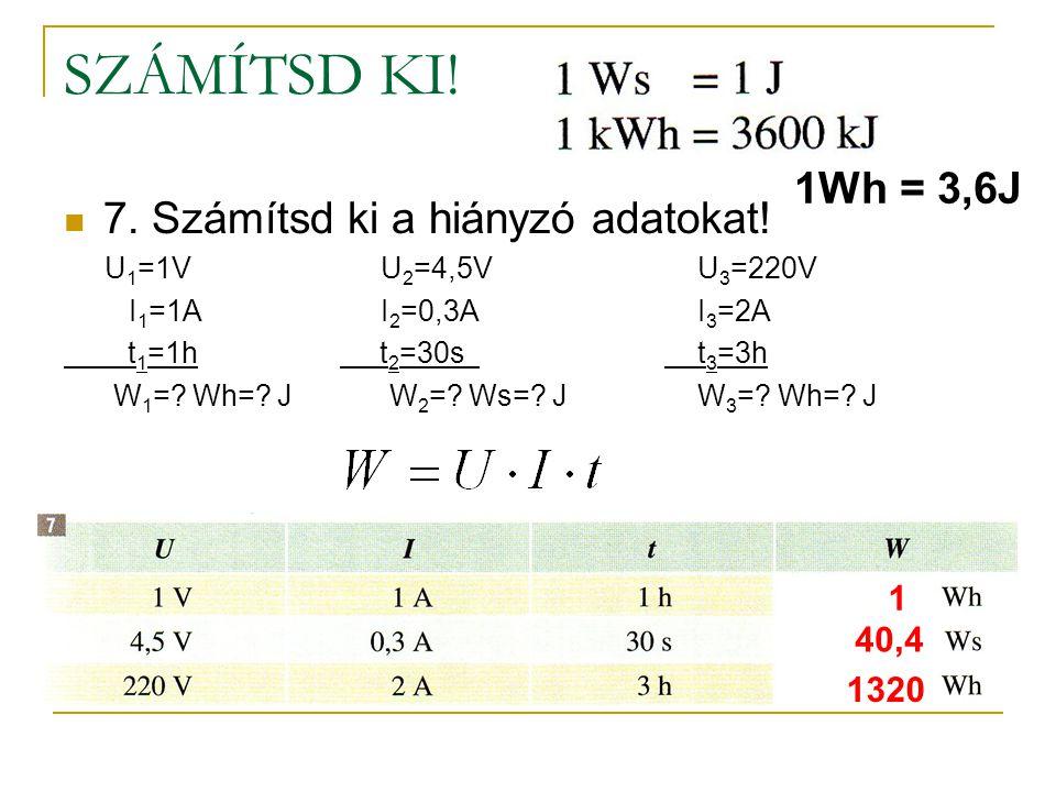 SZÁMÍTSD KI! 1Wh = 3,6J 7. Számítsd ki a hiányzó adatokat! 1 40,4 1320