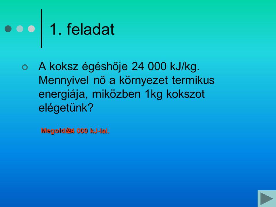 1. feladat A koksz égéshője 24 000 kJ/kg. Mennyivel nő a környezet termikus energiája, miközben 1kg kokszot elégetünk
