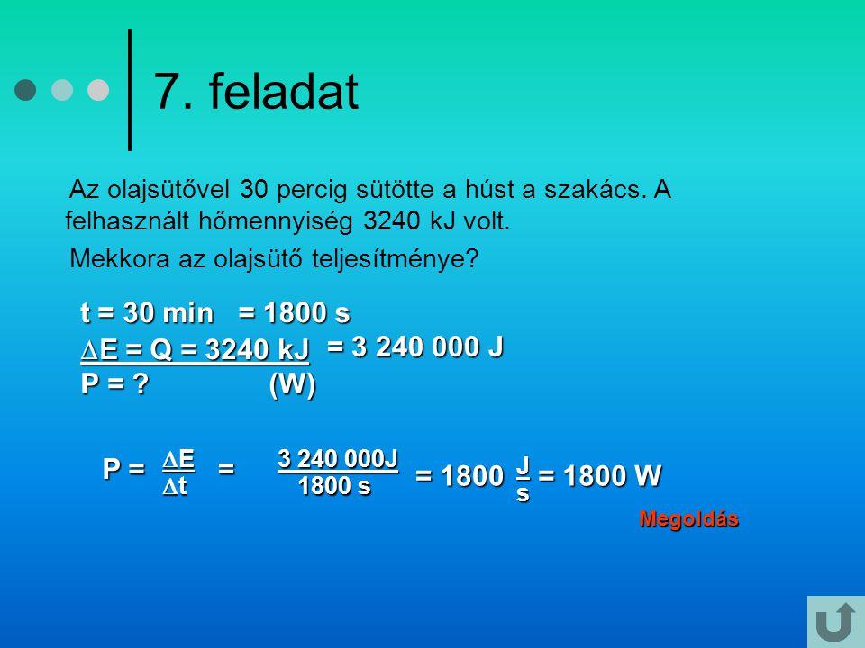 7. feladat t = 30 min E = Q = 3240 kJ P = (W) = 1800 s