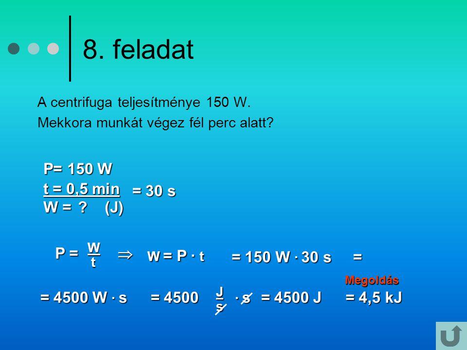 8. feladat W = P · t P= 150 W t = 0,5 min W = (J) = 30 s P = 