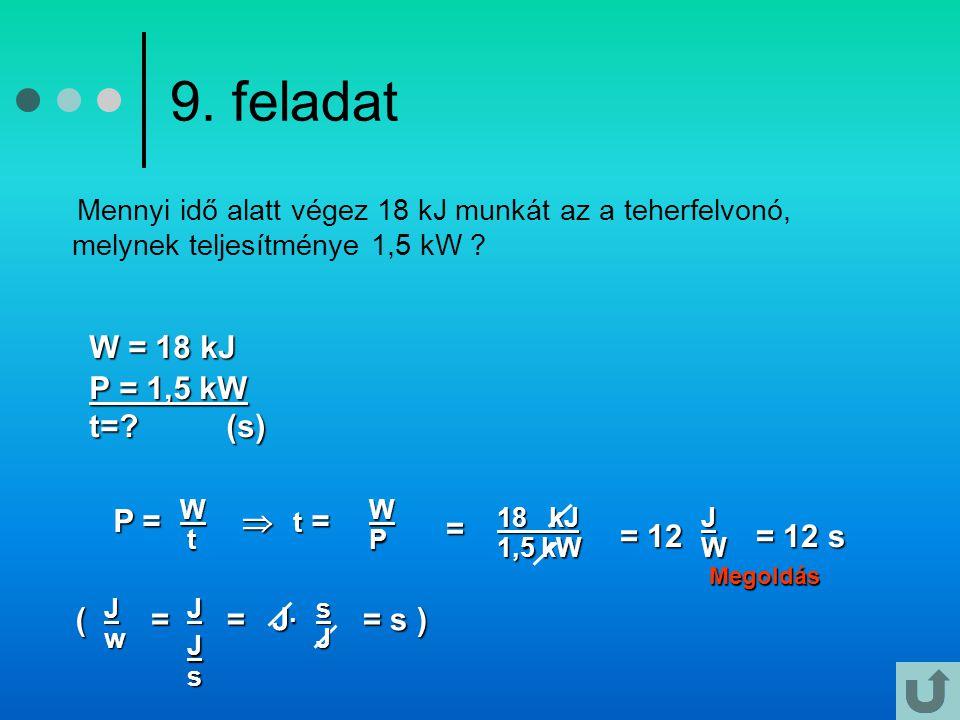 9. feladat W = 18 kJ P = 1,5 kW t= (s) P =  = = 12 = 12 s ( = = J·