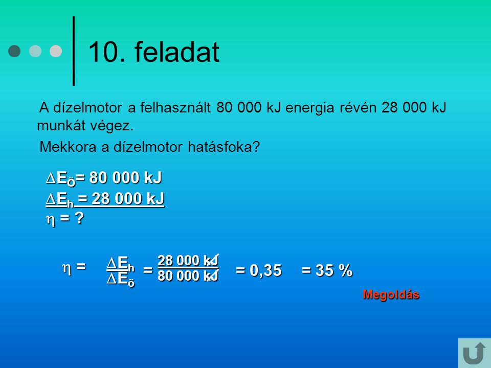 10. feladat EÖ= 80 000 kJ Eh = 28 000 kJ  =  = Eh Eö = = 0,35