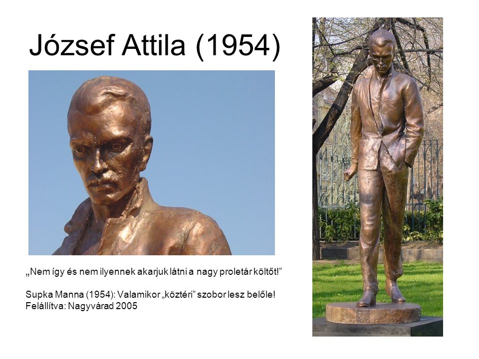 """József Attila (1954) """"Nem így és nem ilyennek akarjuk látni a nagy proletár költőt! Supka Manna (1954): Valamikor """"köztéri szobor lesz belőle!"""