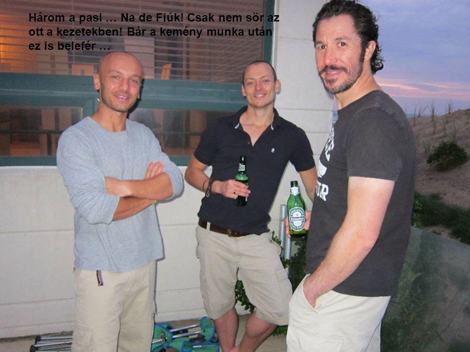 Három a pasi … Na de Fiúk. Csak nem sör az ott a kezetekben