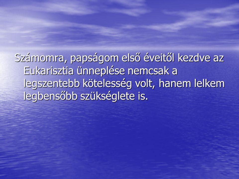 Számomra, papságom első éveitől kezdve az Eukarisztia ünneplése nemcsak a legszentebb kötelesség volt, hanem lelkem legbensőbb szükséglete is.