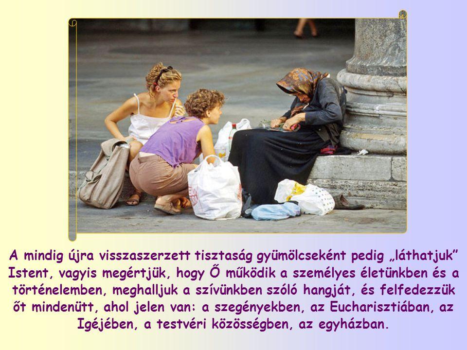"""A mindig újra visszaszerzett tisztaság gyümölcseként pedig """"láthatjuk Istent, vagyis megértjük, hogy Ő működik a személyes életünkben és a történelemben, meghalljuk a szívünkben szóló hangját, és felfedezzük őt mindenütt, ahol jelen van: a szegényekben, az Eucharisztiában, az Igéjében, a testvéri közösségben, az egyházban."""