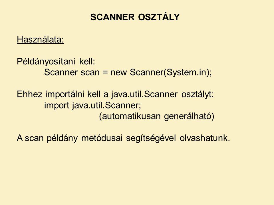 SCANNER OSZTÁLY Használata: Példányosítani kell: Scanner scan = new Scanner(System.in); Ehhez importálni kell a java.util.Scanner osztályt: