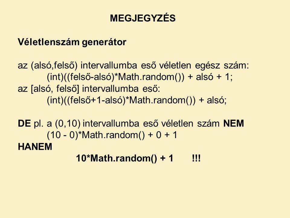 MEGJEGYZÉS Véletlenszám generátor. az (alsó,felső) intervallumba eső véletlen egész szám: (int)((felső-alsó)*Math.random()) + alsó + 1;