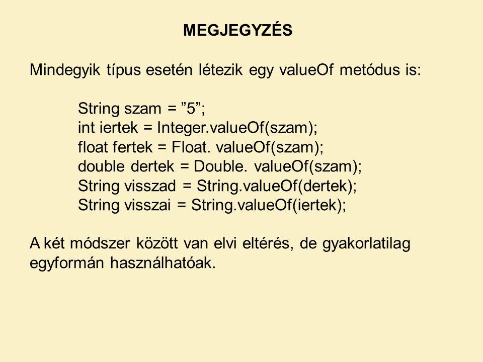 MEGJEGYZÉS Mindegyik típus esetén létezik egy valueOf metódus is: String szam = 5 ; int iertek = Integer.valueOf(szam);