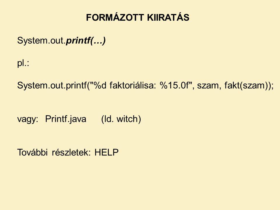 FORMÁZOTT KIIRATÁS System.out.printf(…) pl.: System.out.printf( %d faktoriálisa: %15.0f , szam, fakt(szam));